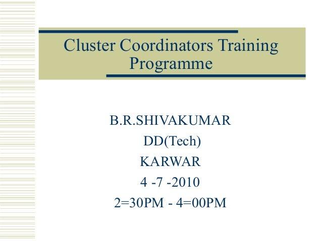 Cluster Coordinators Training         Programme      B.R.SHIVAKUMAR           DD(Tech)          KARWAR           4 -7 -201...