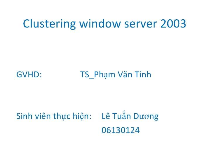 Clustering window server 2003 GVHD:  TS_Phạm Văn Tính Sinh viên thực hiện: Lê Tuấn Dương 06130124