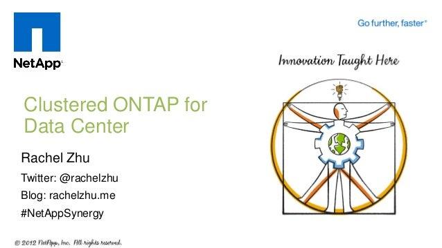 Clustered ONTAP for Data Center Rachel Zhu Twitter: @rachelzhu Blog: rachelzhu.me #NetAppSynergy