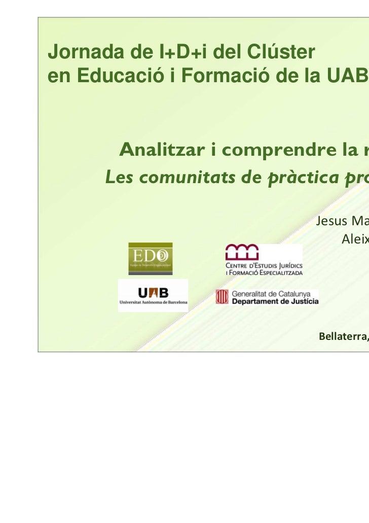 Jornada de I+D+i del Clústeren Educació i Formació de la UAB      Analitzar i comprendre la realitat:     Les comunitats d...