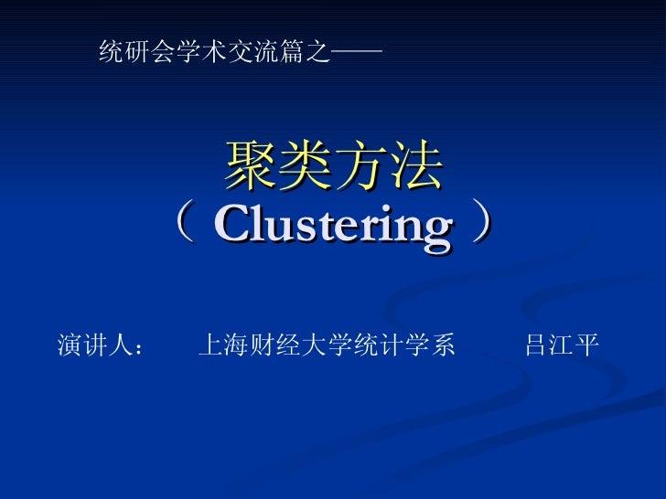 聚类方法 ( Clustering ) 统研会学术交流篇之—— 演讲人:  上海财经大学统计学系 吕江平