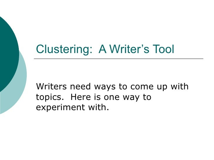 Clustering:  A Writer's Tool Writers need ways to come up with topics.  Here is one way to experiment with.