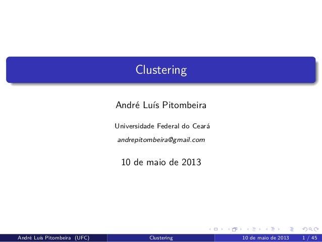 ClusteringAndré Luís PitombeiraUniversidade Federal do Cearáandrepitombeira@gmail.com10 de maio de 2013André Luís Pitombei...