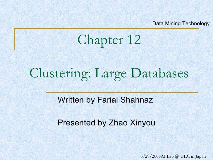 Chapter 12 Clustering: Large Databases Written by Farial Shahnaz  Presented by Zhao Xinyou Data Mining Technology