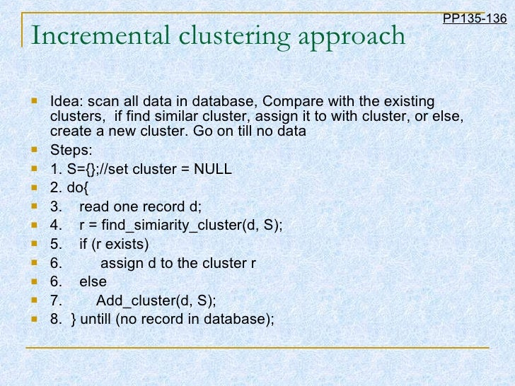 Incremental clustering approach <ul><li>Idea: scan all data in database, Compare with the existing clusters,  if find simi...