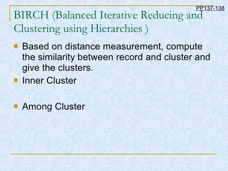 BIRCH (Balanced Iterative Reducing and Clustering using Hierarchies ) <ul><li>Based on distance measurement, compute the s...