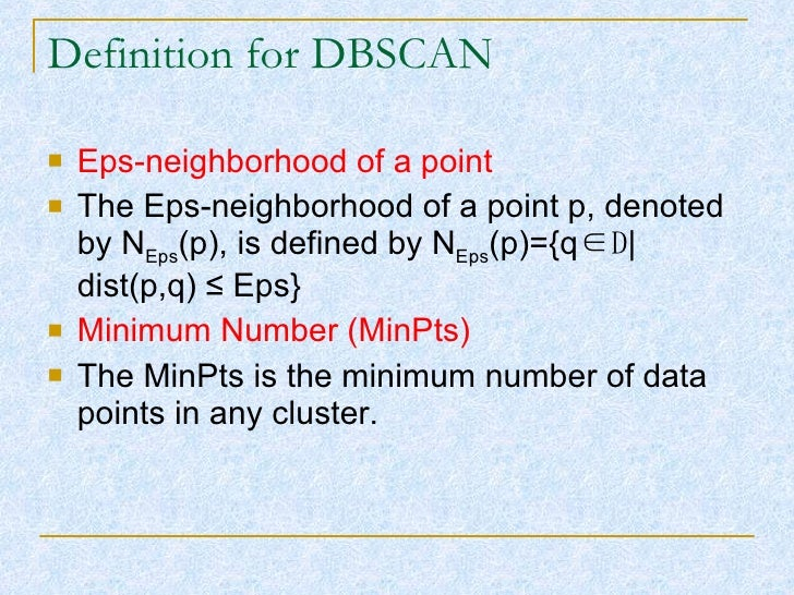 Definition for DBSCAN <ul><li>Eps-neighborhood of a point </li></ul><ul><li>The Eps-neighborhood of a point p, denoted by ...