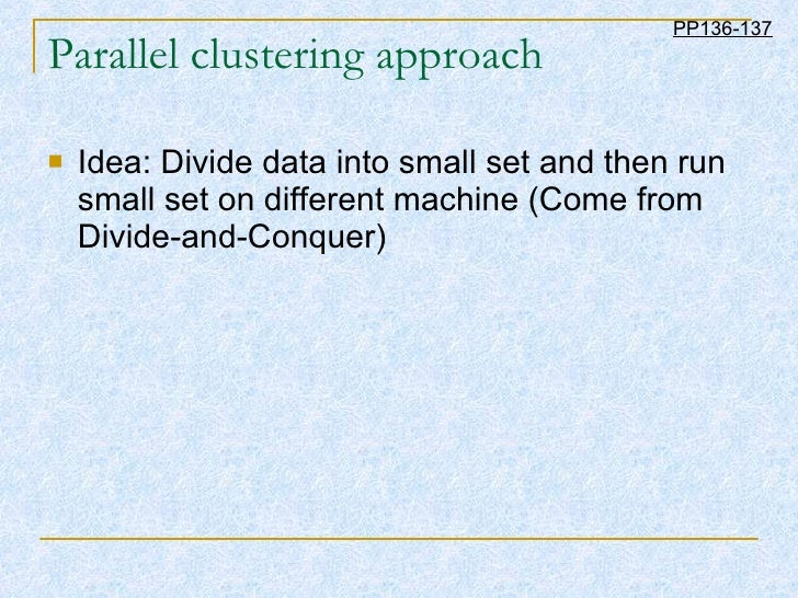 Parallel clustering approach <ul><li>Idea: Divide data into small set and then run small set on different machine (Come fr...