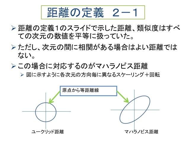  距離の定義1のスライドで示した距離、類似度はすべ ての次元の数値を平等に扱っていた。  ただし、次元の間に相関がある場合はよい距離では ない。  この場合に対応するのがマハラノビス距離  図に示すように各次元の方向毎に異なるスケーリン...
