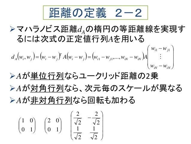 マハラノビス距離dAの楕円の等距離線を実現す るには次式の正定値行列Aを用いる Aが単位行列ならユークリッド距離の2乗 Aが対角行列なら、次元毎のスケールが異なる Aが非対角行列なら回転も加わる 距離の定義 2-2      ...