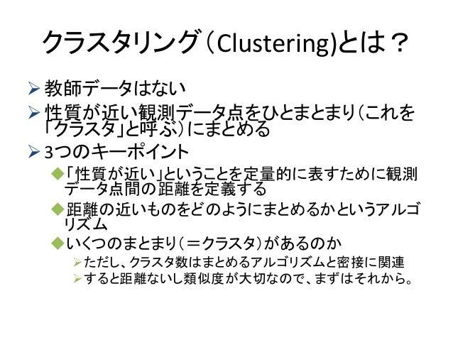 クラスタリング(Clustering)とは? 教師データはない 性質が近い観測データ点をひとまとまり(これを 「クラスタ」と呼ぶ)にまとめる 3つのキーポイント 「性質が近い」ということを定量的に表すために観測 データ点間の距離を定義す...