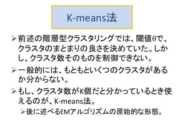 K-means法 前述の階層型クラスタリングでは、閾値θで、 クラスタのまとまりの良さを決めていた。しか し、クラスタ数そのものを制御できない。 一般的には、もともといくつのクラスタがある か分からない。 もし、クラスタ数がK個だと分かっ...
