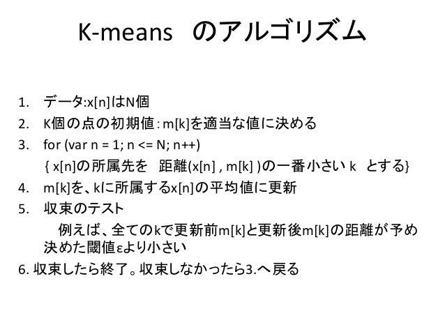 K-means のアルゴリズム 1. データ:x[n]はN個 2. K個の点の初期値:m[k]を適当な値に決める 3. for (var n = 1; n <= N; n++) { x[n]の所属先を 距離(x[n] , m[k] )の一番小さ...