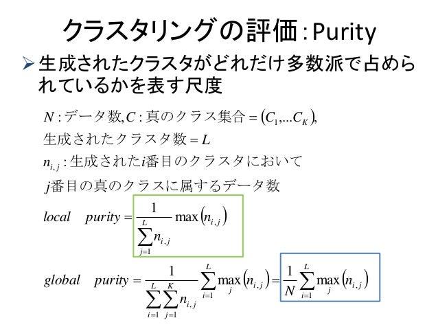 クラスタリングの評価:Purity 生成されたクラスタがどれだけ多数派で占めら れているかを表す尺度                   L i ji j L i ji j L i K j ji ...