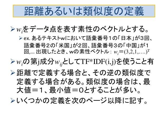 距離あるいは類似度の定義 wiをデータ点を表す素性のベクトルとする。 ex. あるテキストwにおいて語彙番号1の「日本」が3回、 語彙番号2の「米国」が2回、語彙番号3の「中国」が1 回,… 出現したとき、wの素性ベクトル: wi=(3,2...