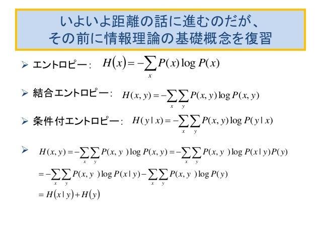 いよいよ距離の話に進むのだが、 その前に情報理論の基礎概念を復習  エントロピー:  結合エントロピー:  条件付エントロピー:    )(log)( xPxPxH x  ) (log),() ( xyPyxPxyH x y ...