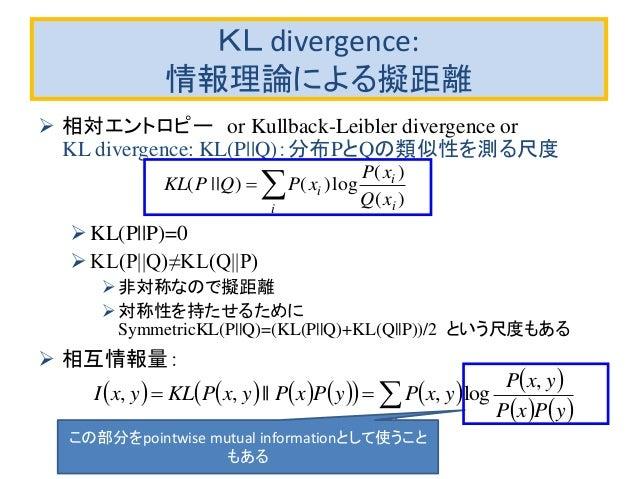 KL divergence: 情報理論による擬距離  相対エントロピー or Kullback-Leibler divergence or KL divergence: KL(P  Q):分布PとQの類似性を測る尺度 KL(P  P)=0 ...