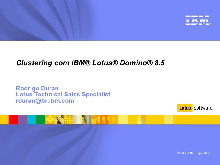 Clustering com IBM® Lotus® Domino® 8.5 Rodrigo Duran Lotus Technical Sales Specialist [email_address]