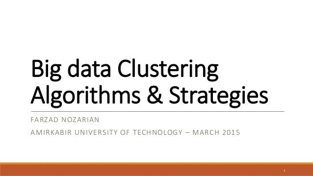 Big data Clustering Algorithms & Strategies FARZAD NOZARIAN AMIRKABIR UNIVERSITY OF TECHNOLOGY – MARCH 2015 1
