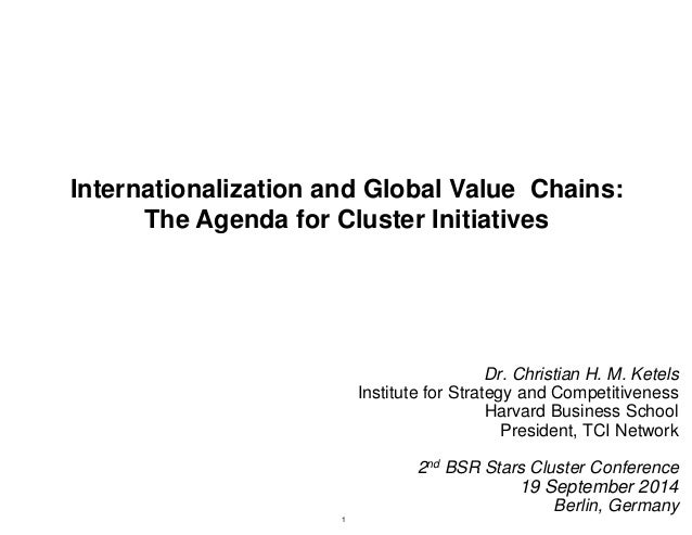 Internationalization and Global Value Chains:  The Agenda for Cluster Initiatives  Dr. Christian H. M. Ketels  Institute f...