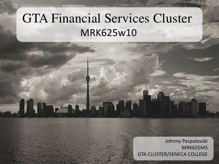 GTA Financial Services Cluster<br />MRK625w10<br />Johnny Paspalovski<br />MRK625MS<br />GTA CLUSTER/SENECA COLLEGE<br />