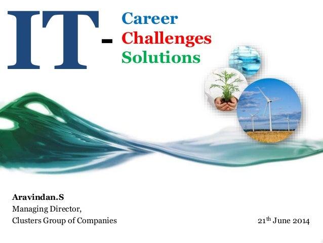 IT Aravindan.S Managing Director, Clusters Group of Companies 21th June 2014 Career Challenges Solutions -