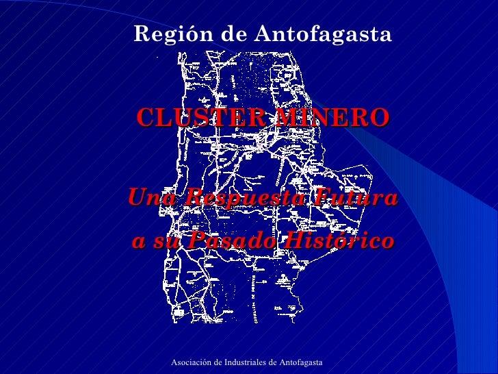 Región de Antofagasta  CLUSTER MINERO  Una Respuesta Futura  a su Pasado Histórico Asociación de Industriales de Antofag...