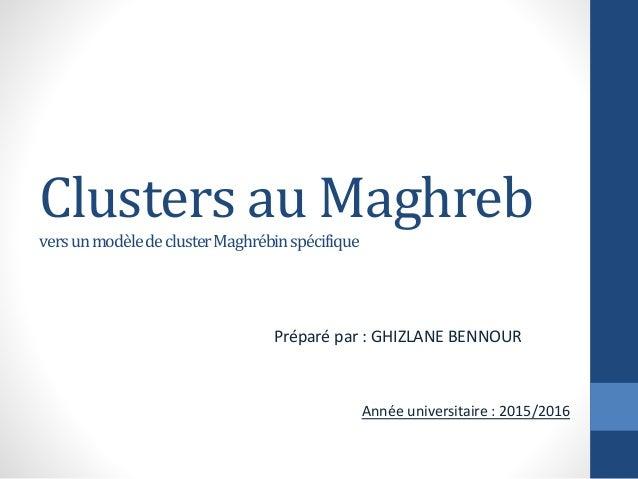 Clusters au Maghreb versunmodèledeclusterMaghrébinspécifique Préparé par : GHIZLANE BENNOUR Année universitaire : 2015/2016