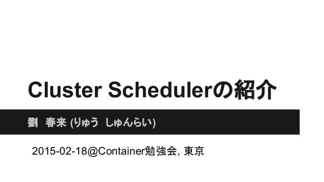 Cluster Schedulerの紹介 劉 春来 (りゅう しゅんらい) 2015-02-18@Container勉強会, 東京