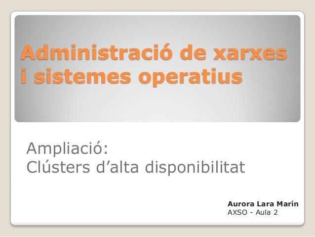 Administració de xarxesi sistemes operatiusAmpliació:Clústers d'alta disponibilitat                           Aurora Lara ...