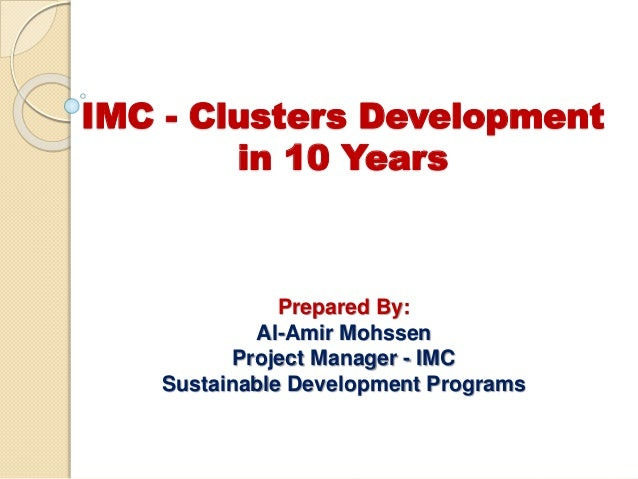 IMC - Clusters Development in 10 Years Prepared By: Al-Amir Mohssen Project Manager - IMC Sustainable Development Programs