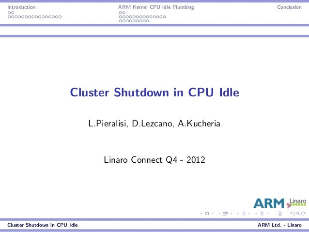 Introduction ARM Kernel CPU idle Plumbing Conclusion Cluster Shutdown in CPU Idle L.Pieralisi, D.Lezcano, A.Kucheria Linar...
