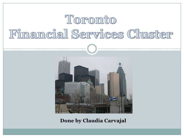 Toronto<br />Financial Services Cluster<br />Done by Claudia Carvajal<br />