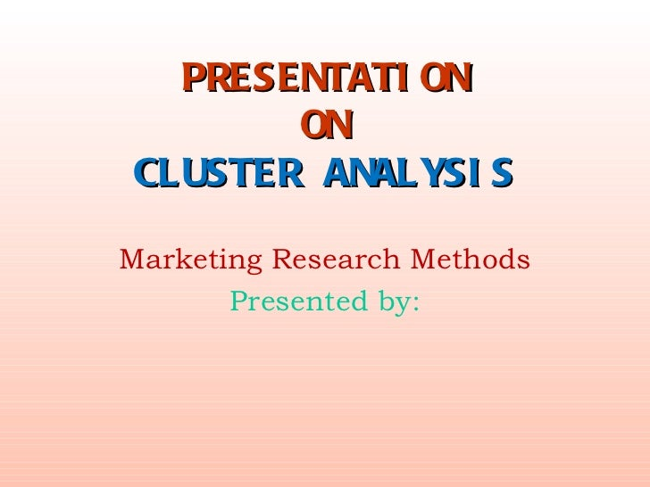 PRESENTATION ON CLUSTER ANALYSIS Marketing Research Methods Presented by: