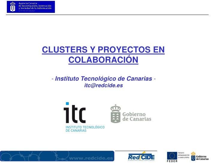 CLUSTERS Y PROYECTOS EN      COLABORACIÓN   - Instituto Tecnológico de Canarias -             itc@redcide.es