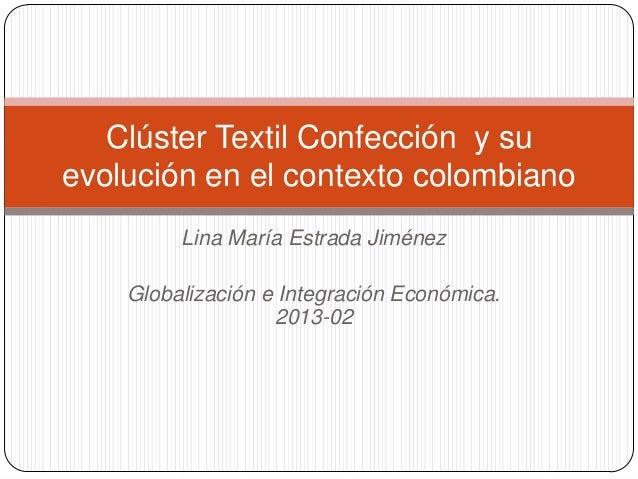 Lina María Estrada Jiménez Globalización e Integración Económica. 2013-02 Clúster Textil Confección y su evolución en el c...