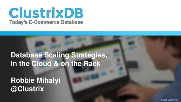 © 2014 CLUSTRIX© 2015 CLUSTRIX Database Scaling Strategies, in the Cloud & on the Rack Robbie Mihalyi @Clustrix