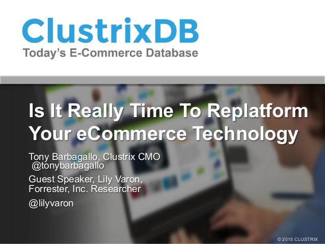 © 2015 CLUSTRIX Is It Really Time To Replatform Your eCommerce Technology Tony Barbagallo, Clustrix CMO @tonybarbagallo Gu...