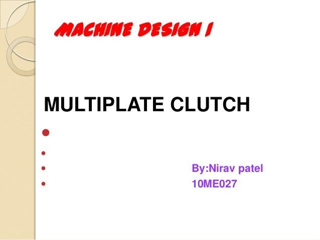 MULTIPLATE CLUTCH    By:Nirav patel  10ME027 MACHINE DESIGN 1