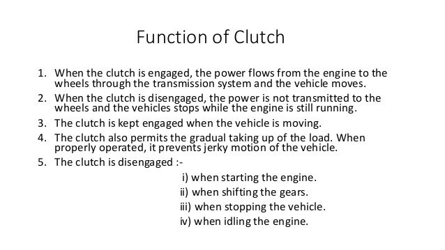 Function of Clutch 1. When the clutch is engaged, the power flows from the engine to the wheels through the transmission s...