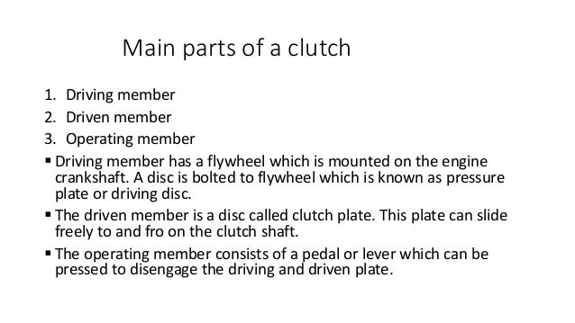 Main parts of a clutch 1. Driving member 2. Driven member 3. Operating member  Driving member has a flywheel which is mou...