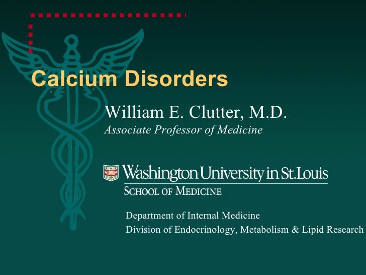 Calcium Disorders William E. Clutter, M.D. Associate Professor of Medicine Department of Internal Medicine Division of End...