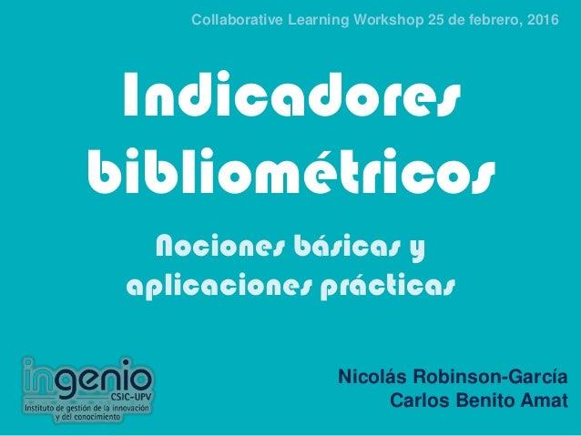 Indicadores bibliométricos Nociones básicas y aplicaciones prácticas Nicolás Robinson-García Carlos Benito Amat Collaborat...
