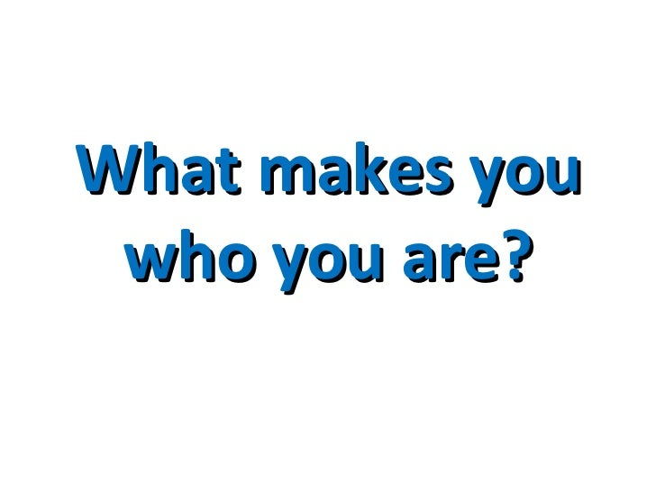 What makes you who you are?