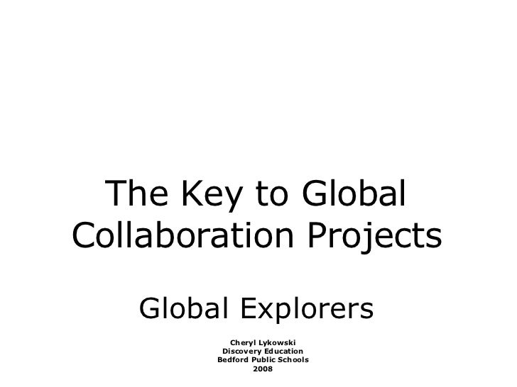 The Key to Global Collaboration Projects Global Explorers Cheryl Lykowski Discovery Education Bedford Public Schools 2008