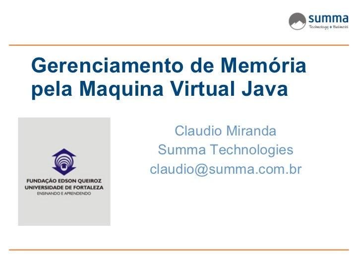 Gerenciamento de Memória pela Maquina Virtual Java               Claudio Miranda            Summa Technologies           c...