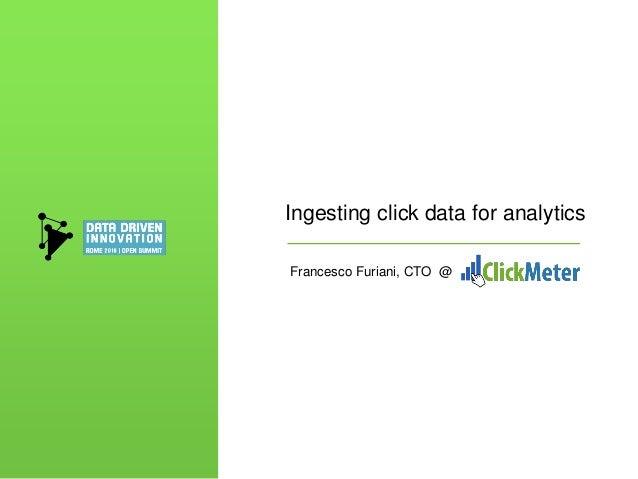 Ingesting click data for analytics Francesco Furiani, CTO @