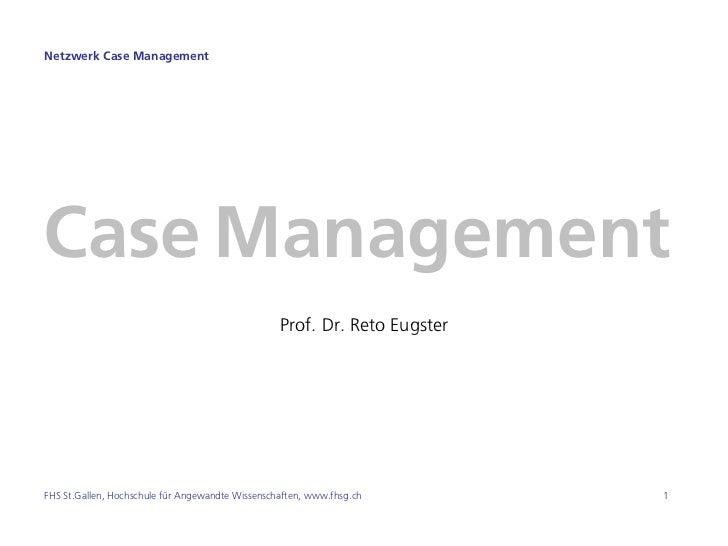 Netzwerk Case ManagementCase Management                                                  Prof. Dr. Reto EugsterFHS St.Gall...