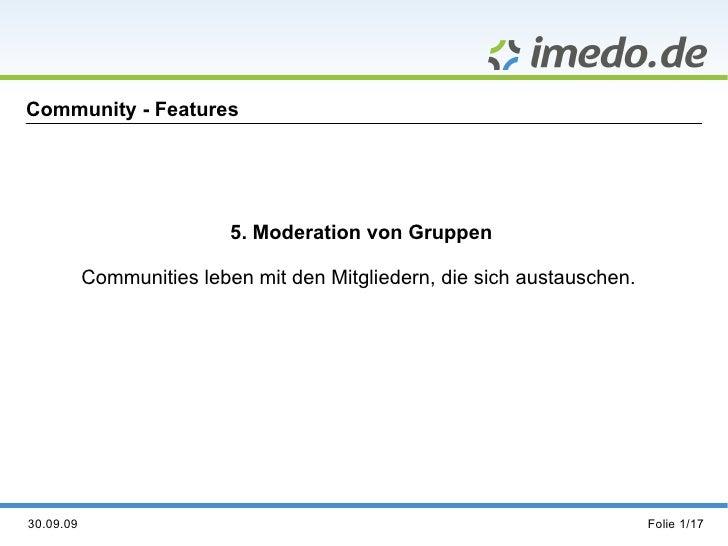 Community - Features 5. Moderation von Gruppen Communities leben mit den Mitgliedern, die sich austauschen.