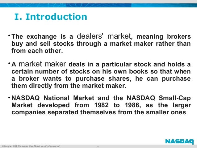 © Copyright 2004, The Nasdaq Stock Market, Inc. All rights reserved. I. Introduction • The exchange is a dealers' mark...